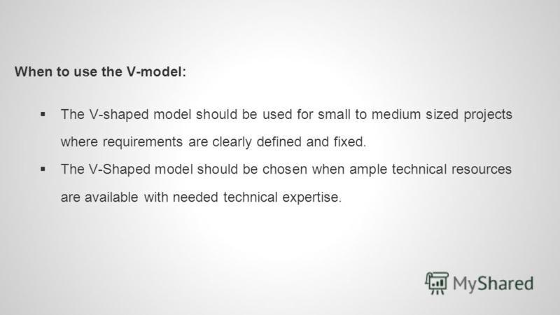 When to use the V-model: The V-shaped model should be used for small to medium sized projects where requirements are clearly defined and fixed. The V-Shaped model should be chosen when ample technical resources are available with needed technical exp