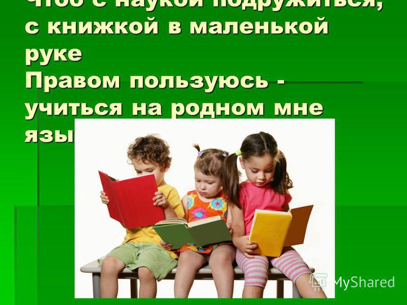 Чтоб с наукой подружиться, с книжкой в маленькой руке Правом пользуюсь - учиться на родном мне языке.