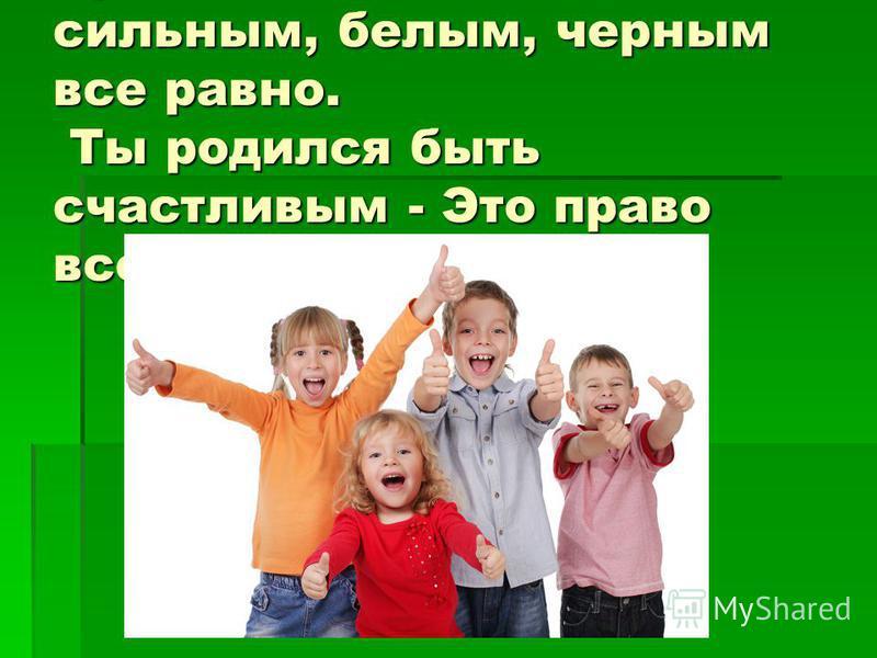 Будь ты слабым или сильным, белым, черным все равно. Ты родился быть счастливым - Это право всем дано.