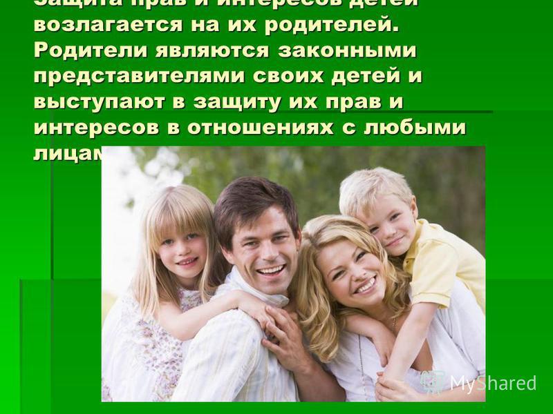 Защита прав и интересов детей возлагается на их родителей. Родители являются законными представителями своих детей и выступают в защиту их прав и интересов в отношениях с любыми лицами.