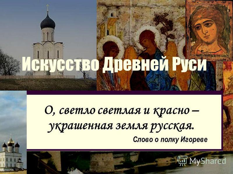 Искусство Древней Руси О, светло светлая и красно – украшенная земля русская. Слово о полку Игореве