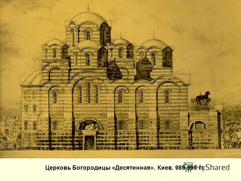 Церковь Богородицы «Десятинная». Киев. 989-996 гг.