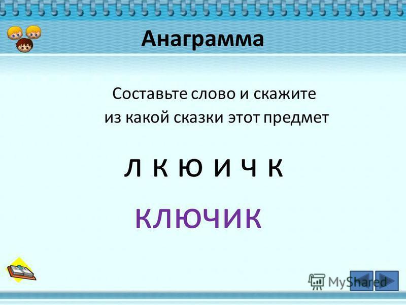 Анаграмма Составьте слово и скажите из какой сказки этот предмет л к ю и ч к ключик
