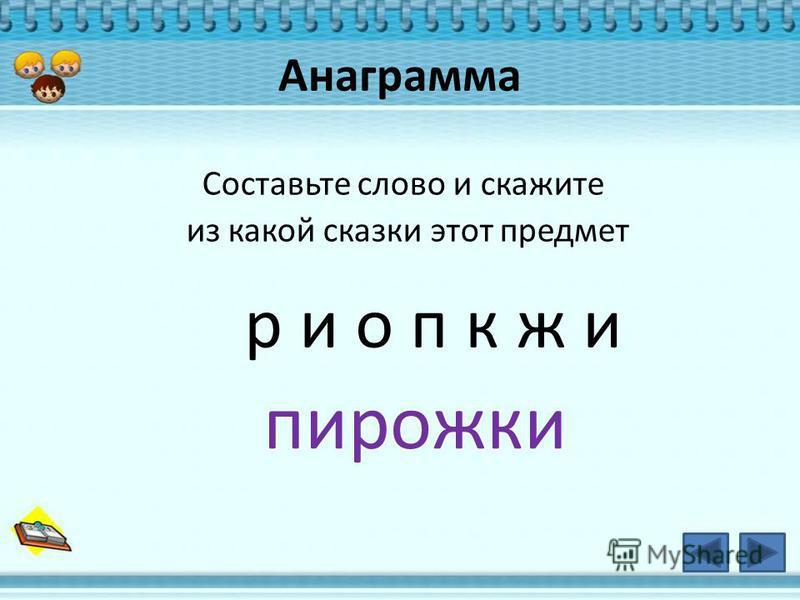Анаграмма Составьте слово и скажите из какой сказки этот предмет р и о п к ж и пирожки