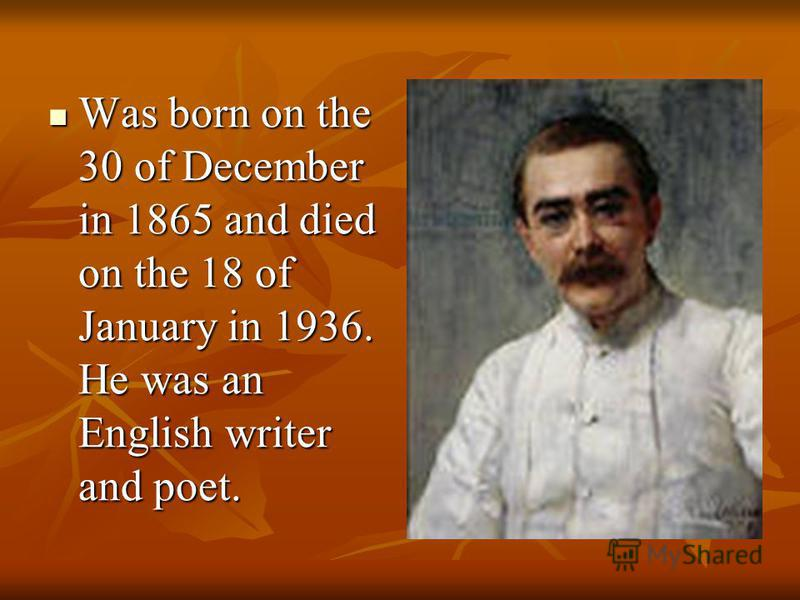 Was born on the 30 of December in 1865 and died on the 18 of January in 1936. He was an English writer and poet. Was born on the 30 of December in 1865 and died on the 18 of January in 1936. He was an English writer and poet.