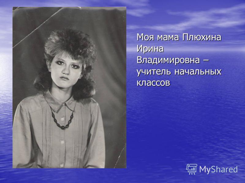 Моя мама Плюхина Ирина Владимировна – учитель начальных классов