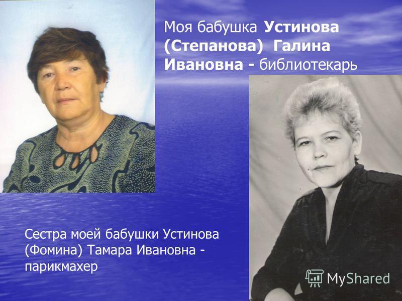 Моя бабушка Устинова (Степанова) Галина Ивановна - библиотекарь Сестра моей бабушки Устинова (Фомина) Тамара Ивановна - парикмахер