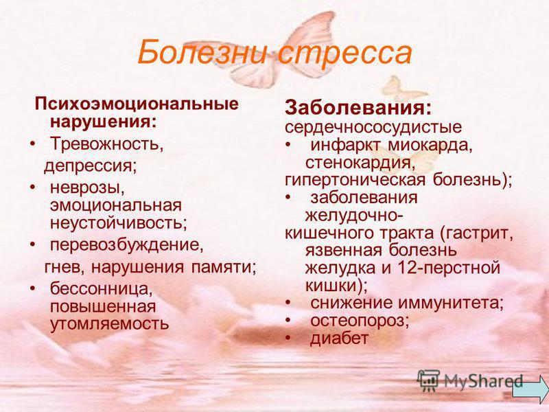 Болезни стресса Психоэмоциональные нарушения: Тревожность, депрессия; неврозы, эмоциональная неустойчивость; перевозбуждение, гнев, нарушения памяти; бессонница, повышенная утомляемость Заболевания: сердечно сосудистые инфаркт миокарда, стенокардия,