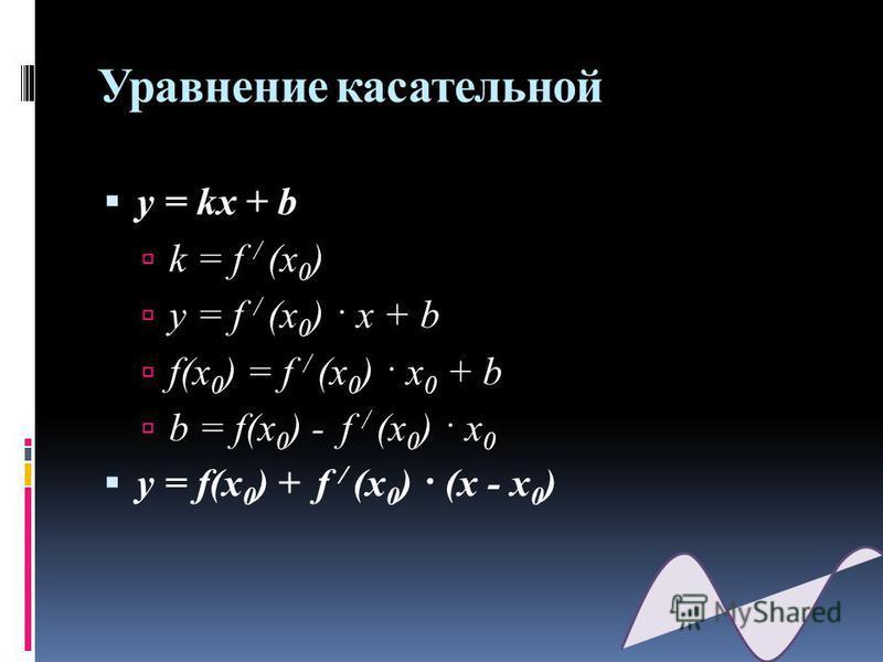 Уравнение кассательной y = kx + b k = f / (x 0 ) y = f / (x 0 ) · x + b f(x 0 ) = f / (x 0 ) · x 0 + b b = f(x 0 ) - f / (x 0 ) · x 0 y = f(x 0 ) + f / (x 0 ) · (x - x 0 )