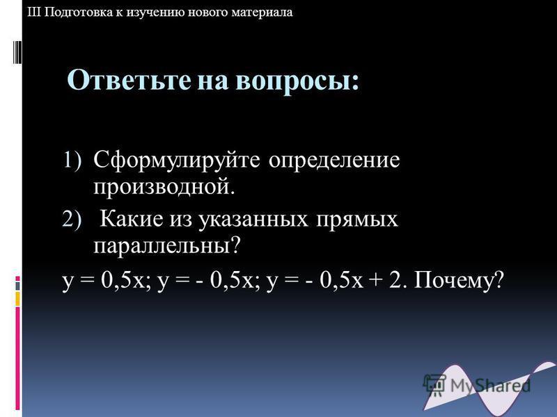 Ответьте на вопросы: 1) Сформулируйте определение производной. 2) Какие из указанных прямых параллельны? у = 0,5 х; у = - 0,5 х; у = - 0,5 х + 2. Почему? III Подготовка к изучению нового материала