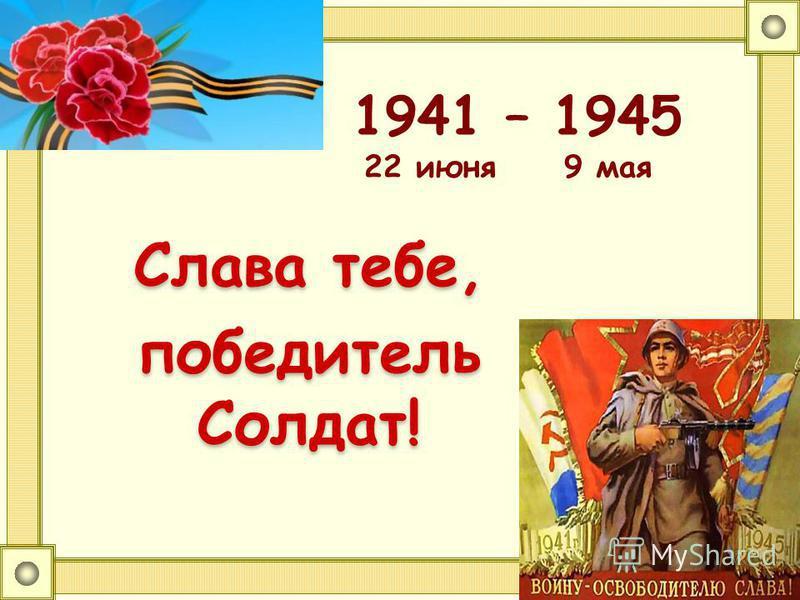 1941 – 1945 22 июня 9 мая Слава тебе, победитель Солдат!