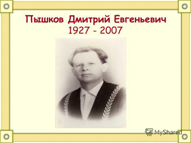 Пышков Дмитрий Евгеньевич 1927 - 2007