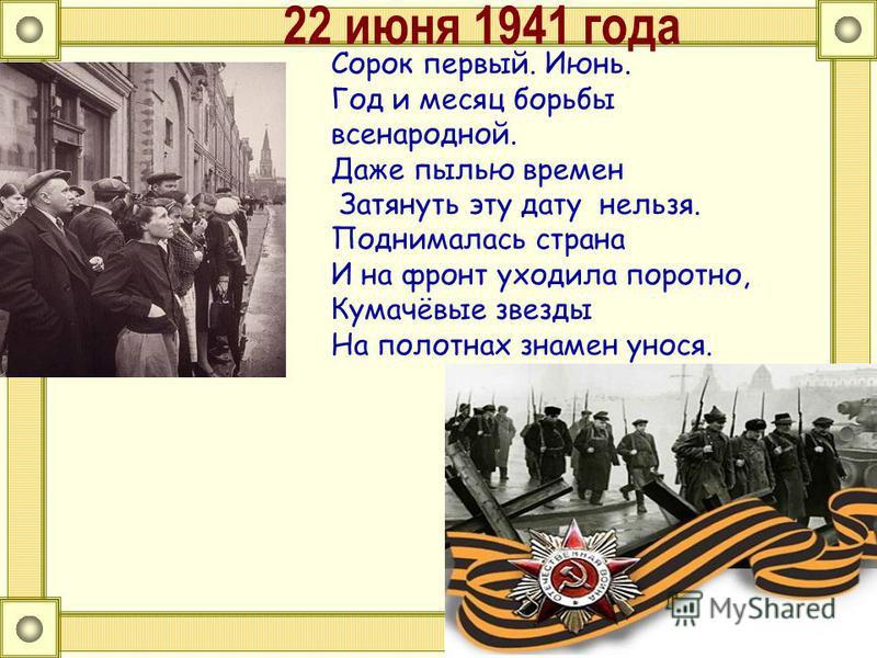 22 июня 1941 года Сорок первый. Июнь. Год и месяц борьбы всенародной. Даже пылью времен Затянуть эту дату нельзя. Поднималась страна И на фронт уходила поротно, Кумачёвые звезды На полотнах знамен унося.