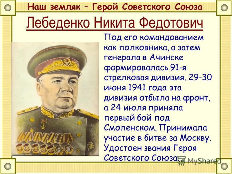 Лебеденко Никита Федотович Наш земляк – Герой Советского Союза Под его командованием как полковника, а затем генерала в Ачинске формировалась 91-я стрелковая дивизия. 29-30 июня 1941 года эта дивизия отбыла на фронт, а 24 июля приняла первый бой под