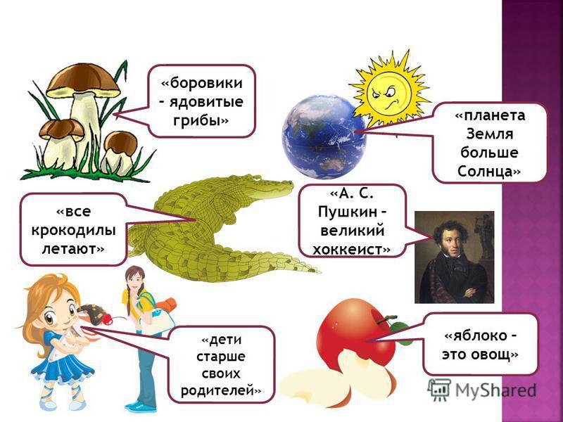 «боровики – ядовитые грибы» «планета Земля больше Солнца» «все крокодилы летают» «дети старше своих родителей» «яблоко – это овощ» «А. С. Пушкин – великий хоккеист»