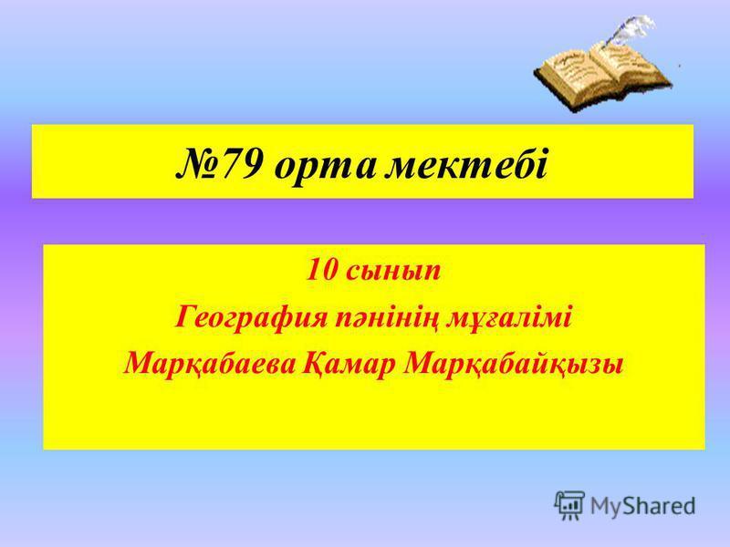 79 орта мектебі 10 сынып География пәнінің мұғалімі Марқабаева Қамар Марқабайқызы