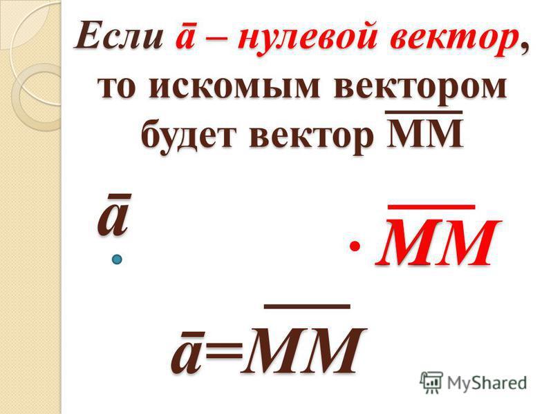 Если ā – нулевой вектор, то искомым вектором будет вектор ММ ā=MМ ā MМMМMМMМM