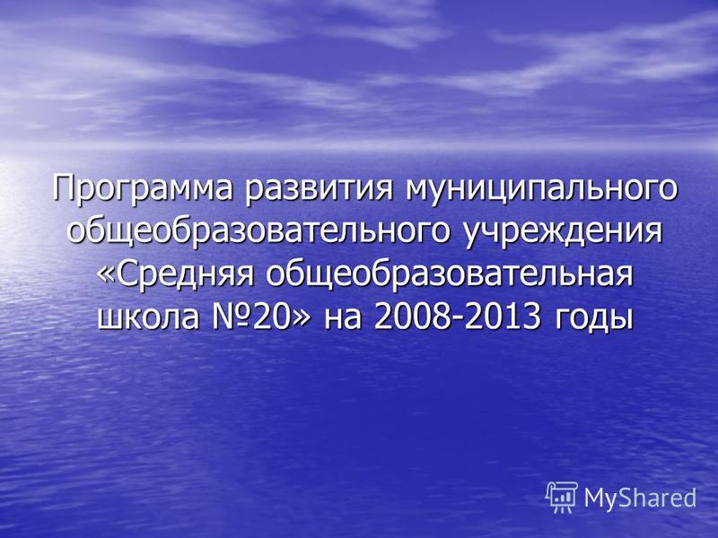 Программа развития муниципального общеобразовательного учреждения «Средняя общеобразовательная школа 20» на 2008-2013 годы