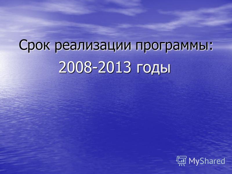 Срок реализации программы: 2008-2013 годы