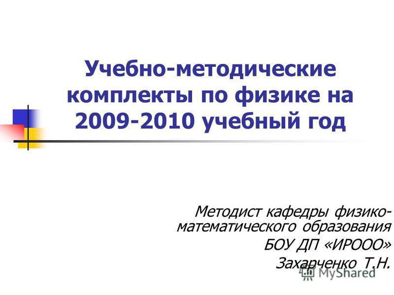 Учебно-методические комплекты по физике на 2009-2010 учебный год Методист кафедры физико- математического образования БОУ ДП «ИРООО» Захарченко Т.Н.