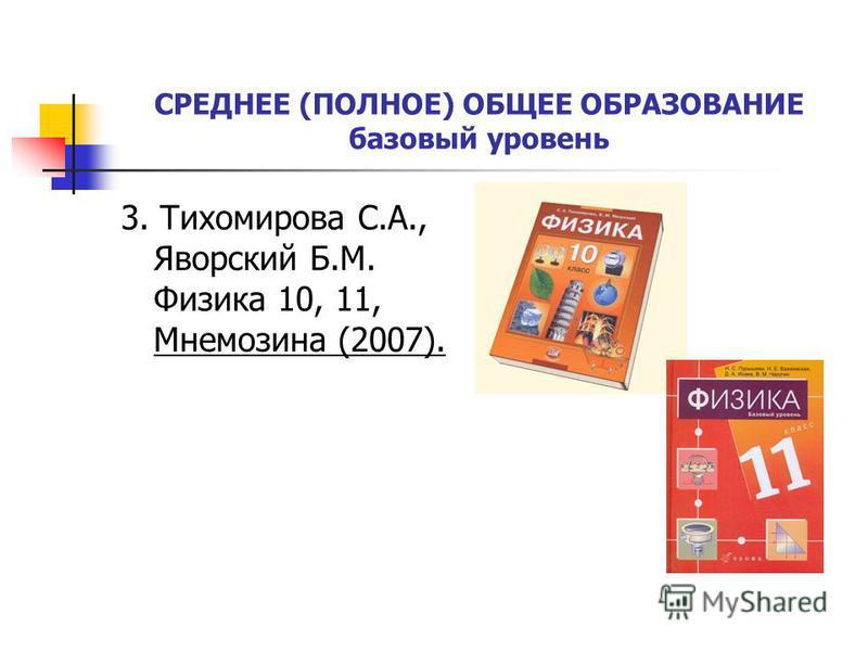 СРЕДНЕЕ (ПОЛНОЕ) ОБЩЕЕ ОБРАЗОВАНИЕ базовый уровень 3. Тихомирова С.А., Яворский Б.М. Физика 10, 11, Мнемозина (2007).