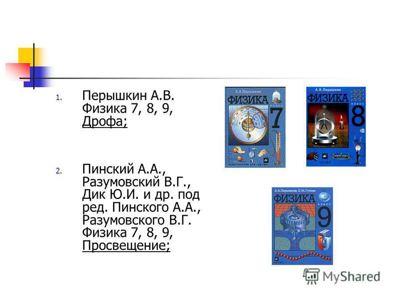 1. Перышкин А.В. Физика 7, 8, 9, Дрофа; 2. Пинский А.А., Разумовский В.Г., Дик Ю.И. и др. под ред. Пинского А.А., Разумовского В.Г. Физика 7, 8, 9, Просвещение;