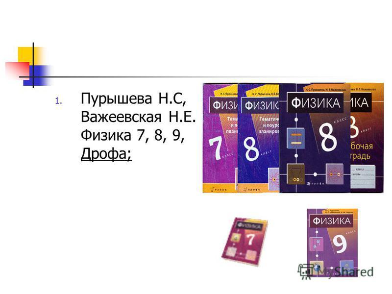 1. Пурышева Н.С, Важеевская Н.Е. Физика 7, 8, 9, Дрофа;