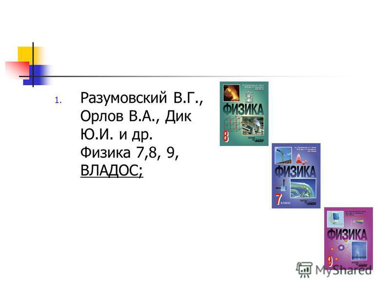 1. Разумовский В.Г., Орлов В.А., Дик Ю.И. и др. Физика 7,8, 9, ВЛАДОС;