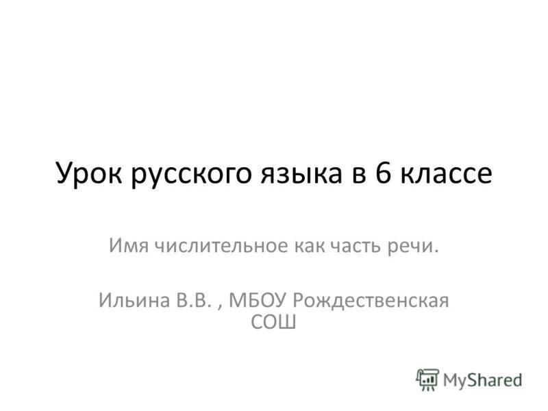 Урок русского языка в 6 классе Имя числительное как часть речи. Ильина В.В., МБОУ Рождественская СОШ