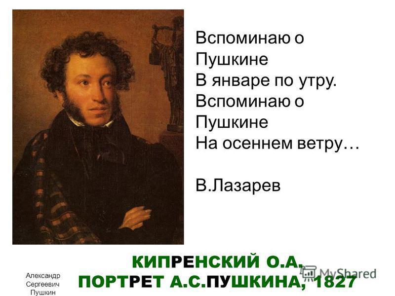 КИПРЕНСКИЙ О.А. ПОРТРЕТ А.С.ПУШКИНА, 1827 Александр Сергеевич Пушкин Вспоминаю о Пушкине В январе по утру. Вспоминаю о Пушкине На осеннем ветру… В.Лазарев