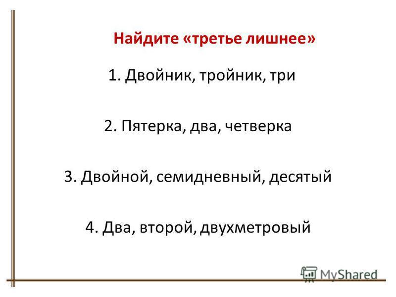 Найдите «третье лишнее» 1. Двойник, тройник, три 2. Пятерка, два, четверка 3. Двойной, семидневный, десятый 4. Два, второй, двухметровый