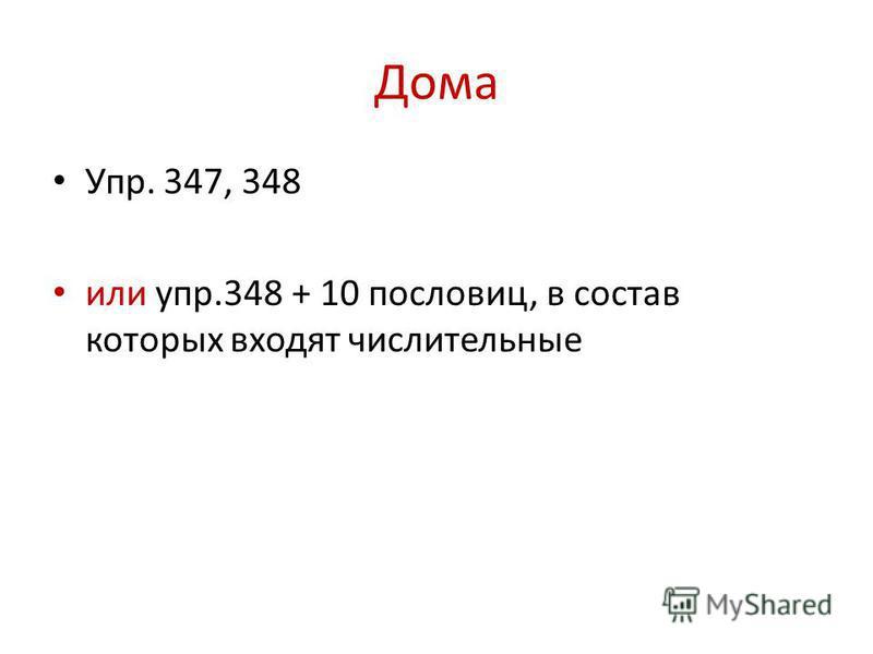 Дома Упр. 347, 348 или упр.348 + 10 пословиц, в состав которых входят числительные
