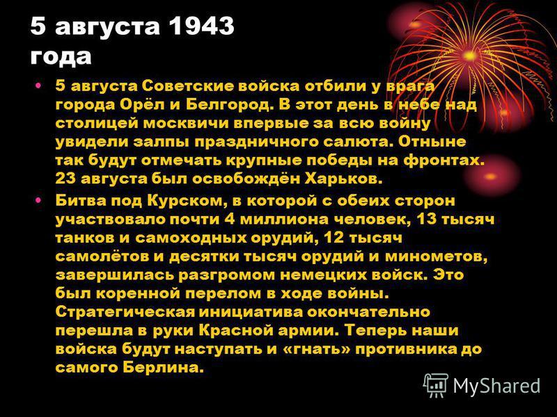 5 августа 1943 года 5 августа Советские войска отбили у врага города Орёл и Белгород. В этот день в небе над столицей москвичи впервые за всю войну увидели залпы праздничного салюта. Отныне так будут отмечать крупные победы на фронтах. 23 августа был