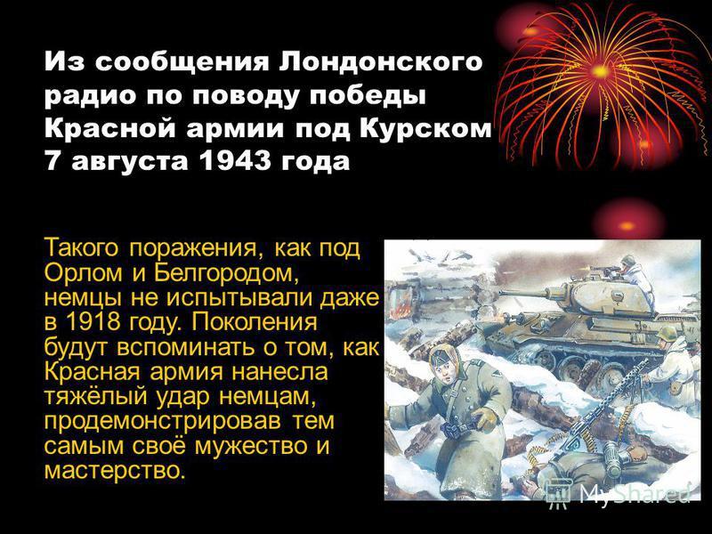 Из сообщения Лондонского радио по поводу победы Красной армии под Курском 7 августа 1943 года Такого поражения, как под Орлом и Белгородом, немцы не испытывали даже в 1918 году. Поколения будут вспоминать о том, как Красная армия нанесла тяжёлый удар