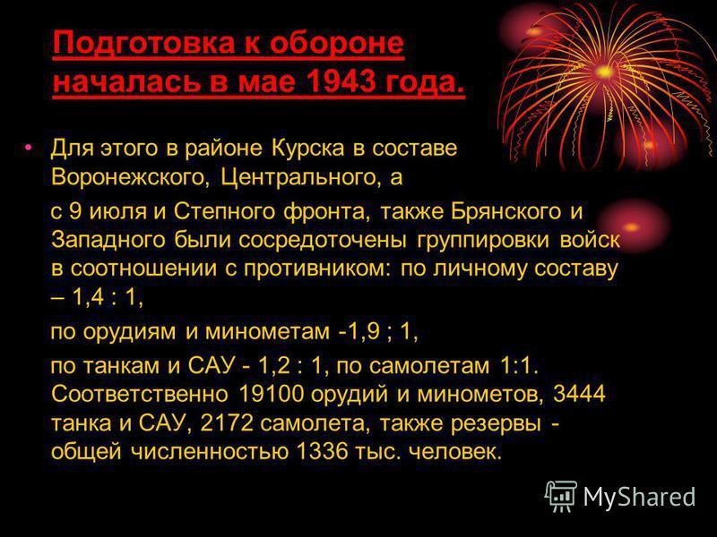 Для этого в районе Курска в составе Воронежского, Центрального, а с 9 июля и Степного фронта, также Брянского и Западного были сосредоточены группировки войск в соотношении с противником: по личному составу – 1,4 : 1, по орудиям и минометам -1,9 ; 1,