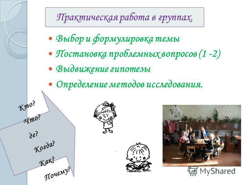 Практическая работа в группах. Выбор и формулировка темы Постановка проблемных вопросов (1 -2) Выдвижение гипотезы Определение методов исследования. Кто? Что? де? Когда? Как? Почему?