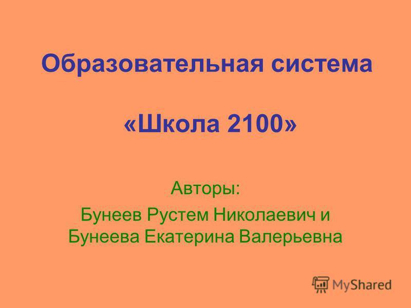 Образовательная система «Школа 2100» Авторы: Бунеев Рустем Николаевич и Бунеева Екатерина Валерьевна