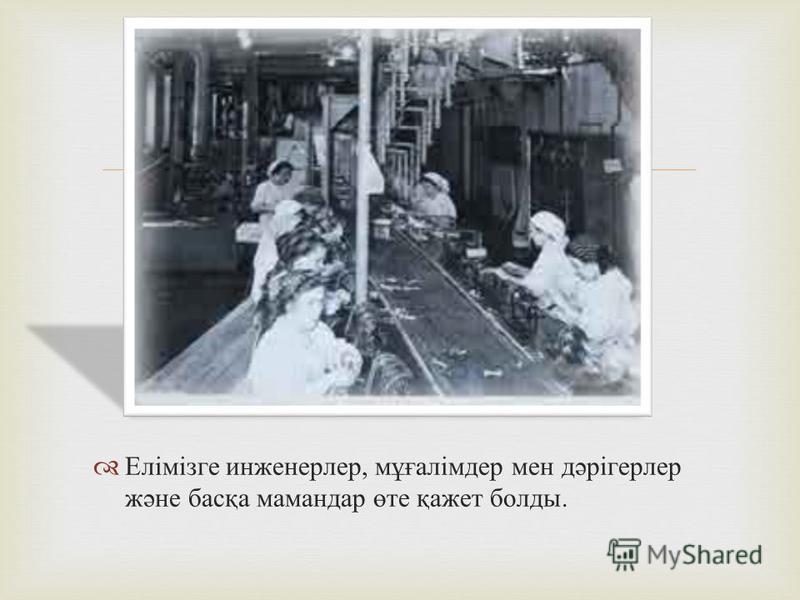 Елімізге инженерлер, мұғалімдер мен дәрігерлер және басқа мамандар өте қажет болды.