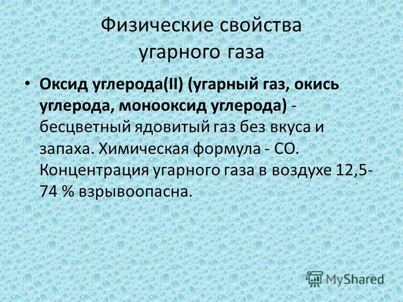 Физические свойства угарного газа Оксид углерода(II) (угарный газ, окись углерода, монооксид углерода) - бесцветный ядовитый газ без вкуса и запаха. Химическая формула - CO. Концентрация угарного газа в воздухе 12,5- 74 % взрывоопасна.
