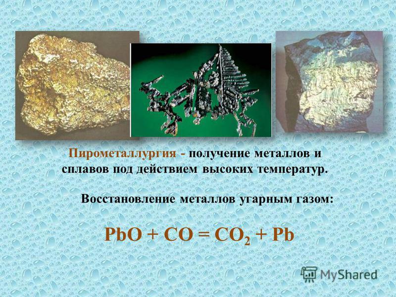 Пирометаллургия - получение металлов и сплавов под действием высоких температур. Восстановление металлов угарным газом: PbO + CО = CO 2 + Pb