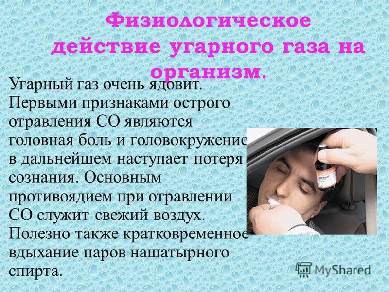 Физиологическое действие угарного газа на организм. Угарный газ очень ядовит. Первыми признаками острого отравления СО являются головная боль и головокружение, в дальнейшем наступает потеря сознания. Основным противоядием при отравлении СО служит све