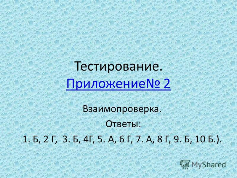 Тестирование. Приложение 2 Приложение 2 Взаимопроверка. Ответы: 1. Б, 2 Г, 3. Б, 4Г, 5. А, 6 Г, 7. А, 8 Г, 9. Б, 10 Б.).