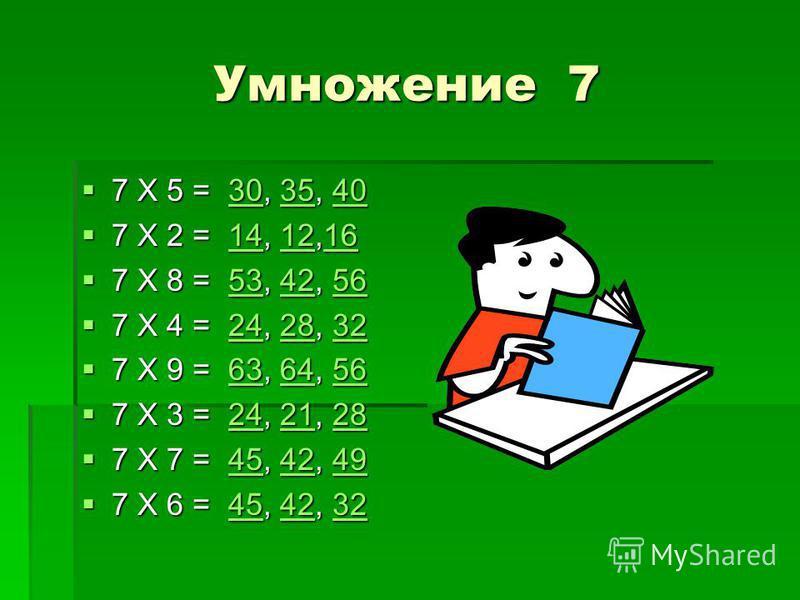 Умножение 7 7 Х 5 = 30, 35, 40 7 Х 5 = 30, 35, 40303540303540 7 Х 2 = 14, 12,16 7 Х 2 = 14, 12,16141216141216 7 Х 8 = 53, 42, 56 7 Х 8 = 53, 42, 56534256534256 7 Х 4 = 24, 28, 32 7 Х 4 = 24, 28, 32242832242832 7 Х 9 = 63, 64, 56 7 Х 9 = 63, 64, 56636