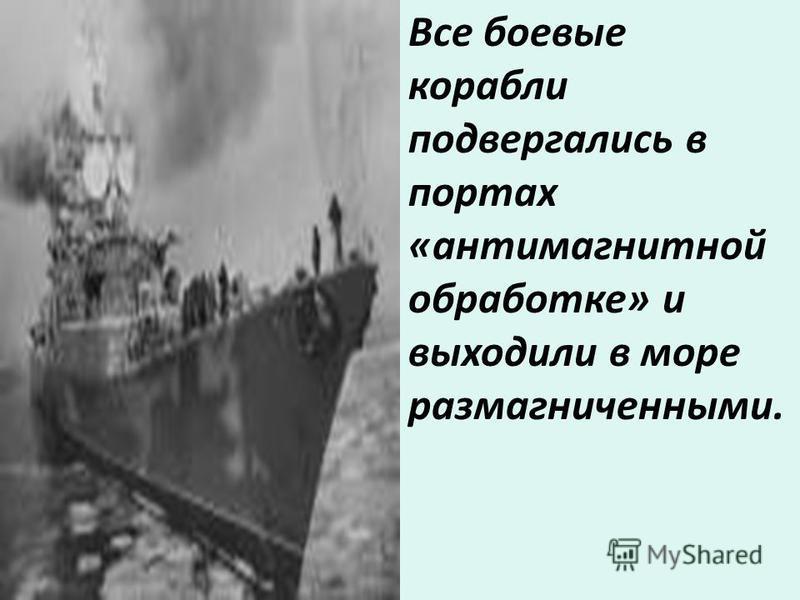 Все боевые корабли подвергались в портах «антимагнитной обработке» и выходили в море размагниченными.