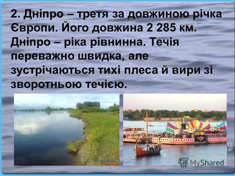 2. Дніпро – третя за довжиною річка Європи. Його довжина 2 285 км. Дніпро – ріка рівнинна. Течія переважно швидка, але зустрічаються тихі плеса й вири зі зворотньою течією.