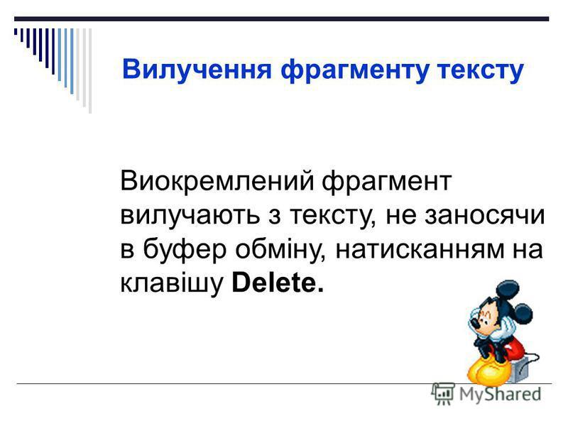 Вилучення фрагменту тексту Виокремлений фрагмент вилучають з тексту, не заносячи в буфер обміну, натисканням на клавішу Delete.