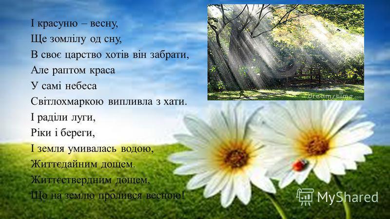 І красуню – весну, Ще зомлілу од сну, В своє царство хотів він забрати, Але раптом краса У самі небеса Світлохмаркою випливла з хати. І раділи луги, Ріки і береги, І земля умивалась водою, Життєдайним дощем. Життєствердним дощем, Що на землю пролився