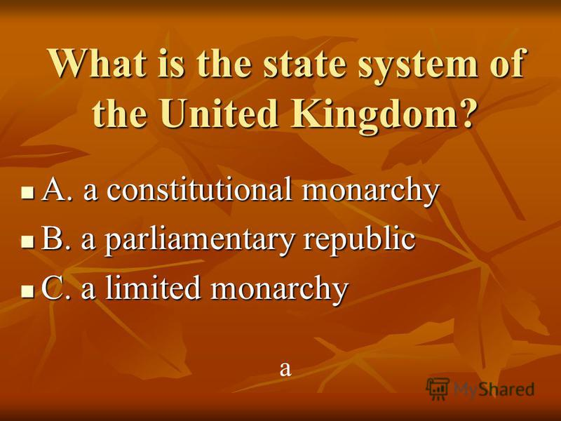 What is the state system of the United Kingdom? A. a constitutional monarchy A. a constitutional monarchy B. a parliamentary republic B. a parliamentary republic C. a limited monarchy C. a limited monarchy a