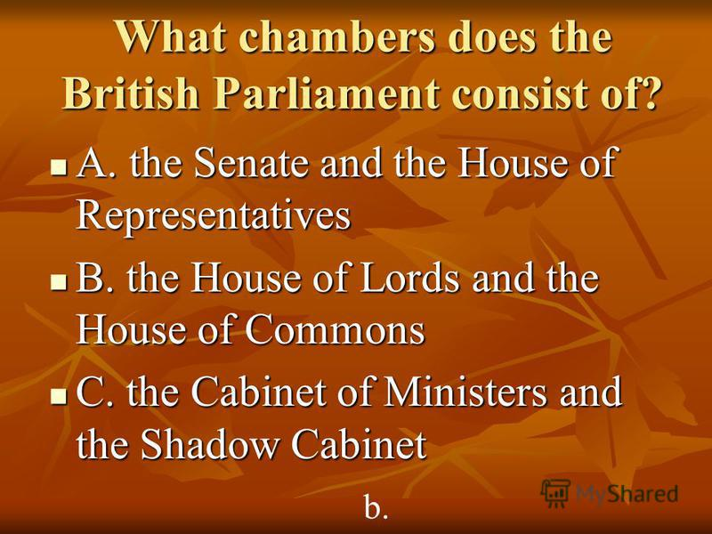 What chambers does the British Parliament consist of? A. the Senate and the House of Representatives A. the Senate and the House of Representatives B. the House of Lords and the House of Commons B. the House of Lords and the House of Commons C. the C