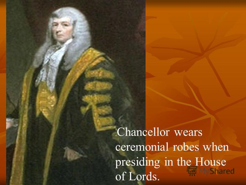 . Chancellor wears ceremonial robes when presiding in the House of Lords.